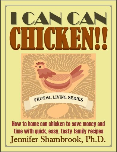 I CAN CAN CHICKEN!! How to home can chicken to save money and time with quick, easy, tasty family recipes (Frugal Living Series Book 2) by [Shambrook, Jennifer]