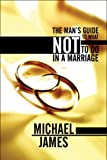 The Man's Guide to What Not to Do in a Marriage, Michael James, 1608136035