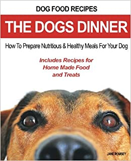 Dog food recipes the dogs dinner how to prepare nutritious and dog food recipes the dogs dinner how to prepare nutritious and healthy meals for your dog includes recipes for home made food and treats amazon forumfinder Image collections