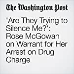 'Are They Trying to Silence Me?': Rose McGowan on Warrant for Her Arrest on Drug Charge | Travis M. Andrews