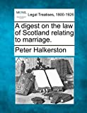 A digest on the law of Scotland relating to Marriage, Peter Halkerston, 1240041829