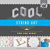 Cool String Art: Creative Activities That Make Math & Science Fun for Kids!: Creative Activities That Make Math & Science Fun for Kids!