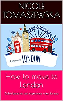 How to move to London: Guide based on real experience - step by step by [Tomaszewska, Nicole]