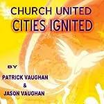 Churches United; Cities Ignited | Patrick Vaughan,Jason Vaughan