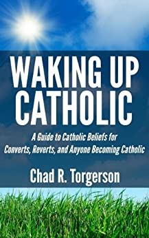 Waking Up Catholic: A Guide to Catholic Beliefs for Converts, Reverts, and Anyone Becoming Catholic by [Torgerson, Chad R.]