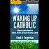 Waking Up Catholic: A Guide to Catholic Beliefs for Converts, Reverts, and Anyone Becoming Catholic