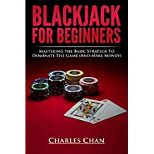 Blackjack For Beginners: Mastering The Basic Strategy To Dominate The Game (And Make Money)