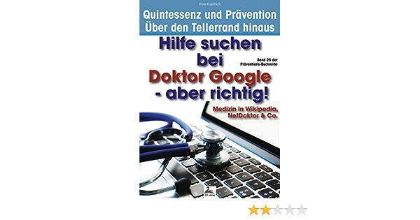 Hilfe suchen bei Doktor Google - aber richtig!: Medizin in Wikipedia, NetDoktor & Co. (Quintessenz* und Prävention - Über den Tellerrand hinaus) ...