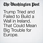 Trump Tried and Failed to Build a Wall in Ireland. That Could Mean Big Trouble for Europe. | Griff Witte