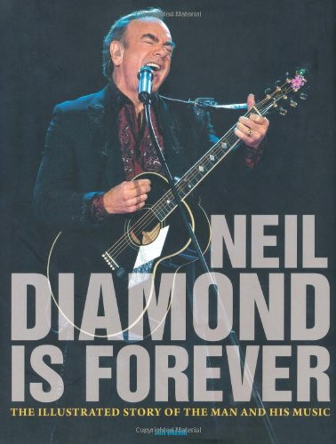 Neil Diamond Is Forever: The Illustrated Story of the Man and His Music by Voyageur Press