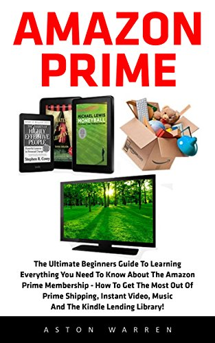 Amazon Prime: The Ultimate Beginners Guide To Learning Everything You Need To Know About The Amazon Prime Membership - How To Get The Most Out Of Prime Shipping, Instant Video And Music! (Kindle Instant Video)