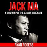 Jack Ma: A Biography of the Alibaba Billionaire | Ryan Rogers
