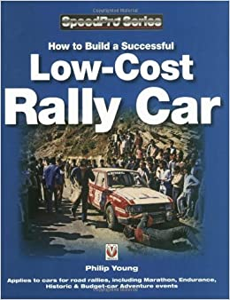 By Philip Young How to Build a Successful Low-Cost Rally Car (SpeedPro Series)