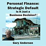 Personal Finance: Strategic Default; Is It Just a Business Decision?   Gary Anderson