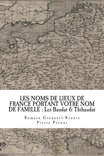 LES NOMS DE LIEUX DE FRANCE PORTANT VOTRE NOM DE FAMILLE : Les Baudat & Thibaudat (French Edition)