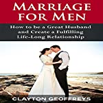 Marriage for Men: How to Be a Great Husband and Create a Fulfilling Life-Long Relationship | Clayton Geoffreys