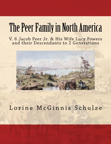 Download The Peer Family in North America: V. 6 Jacob Peer Jr. & His Wife Lucy Powers and their Descendants to 2 Generations (Volume 6) ebook
