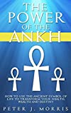 The Power of the Ankh: How to Use the Ancient Symbol of Life to Transform Your Wealth, Health and Destiny