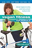 Vegan Fitness for Mortals: Eat Your Veggies, Be Active, Avoid Injury, and Get Healthy for Life