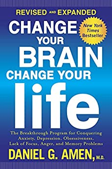 Change Your Brain, Change Your Life (Revised and Expanded): The Breakthrough Program for Conquering Anxiety, Depression, Obsessiveness,Lack of Focus, Anger, and Memory Problems by [Amen, Daniel G.]