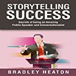Storytelling Success: Secrets of Being an Amazing Public Speaker and Conversationalist | Bradley Heaton