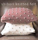 Shibori Knitted Felt: 20 Plus Designs to Knit, Bead and Felt
