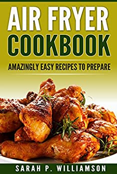 Air Fryer Cookbook: Amazingly Easy Recipes To Prepare