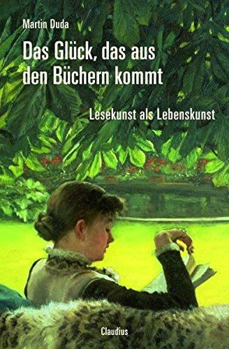 Das Glück, das aus den Büchern kommt: Lesekunst als Lebenskunst