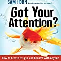 Got Your Attention?: How to Create Intrigue and Connect with Anyone Audiobook by Sam Horn Narrated by Sam Horn