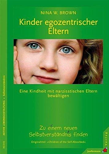 Kinder egozentrischer Eltern: Eine Kindheit mit narzisstischen Eltern bewältigen. Zu einem neuen Selbstverständnis finden
