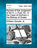 Review of the Judgment of Sir H. J. Fust, Kt. , in the Case of Gorham V. the Bishop of Greter, William Goode Jr., 1275491448