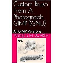 Custom Brush From A Photograph GIMP (GNU): All GIMP Versions (GIMP Made Easy Book 67) (English Edition)