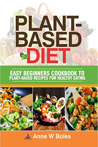 PLANT-BASED DIET: Easy Beginners Cookbook to Plant-Based Recipes for Healthy Eating by Anne W Boles