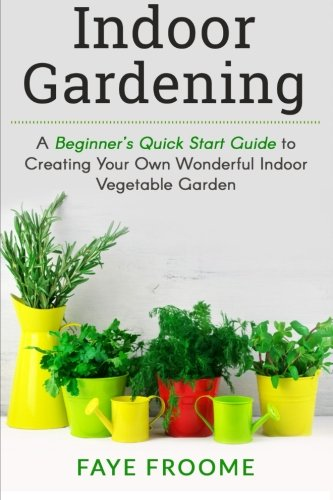 Indoor Gardening: A Beginner's Quick Start Guide to Creating Your...