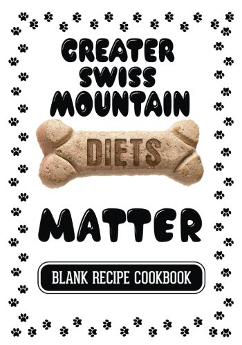 Greater Swiss Mountain Diets Matter: Homemade Dog Treat Recipe Book, Blank Recipe Cookbook, 7 x 10, 100 Blank Recipe Pages by Dartan Creations