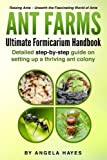 Ant Farms - The Ultimate Formicarium Handbook: Detailed Step-by-Step Guide to Setting Up a Thriving Ant Colony