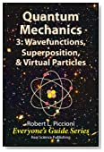 Quantum Mechanics 3: Wavefunctions, Superposition, & Virtual Particles (Everyone's Guide Series Book 15)