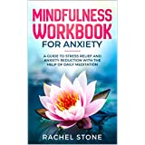 Mindfulness Workbook For Anxiety: A Guide To Stress Relief and Anxiety Reduction With The Help of Daily Meditation