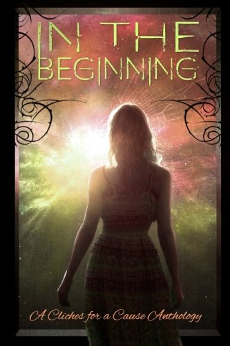 In the Beginning: A Charity Anthology (Cliches For A Cause) (Volume 3)