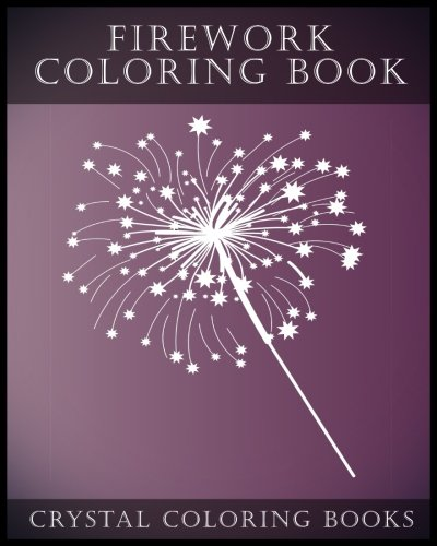 Firework Coloring Book: A Stress Relief Adult Coloring Book Containing 30 Firework Pattern Coloring Pages. (Fun) (Volume 9) ()