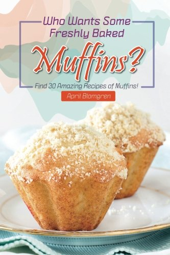 Who Wants Some Freshly Baked Muffins?: Find 30 Amazing Recipes of Muffins! by April Blomgren