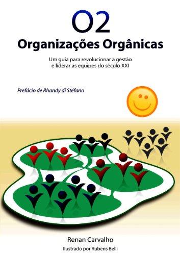O2 - Organizações Orgânicas - Um guia para revolucionar a gestão e liderar as equipes do século XXI.