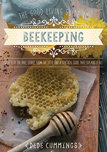 The Good Living Guide to Beekeeping: Secrets of the Hive, Stories from the Field, and a Practical Guide That Explains It All by [Cummings, Dede]