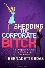 Shedding the Corporate Bitch by Boas, Bernadette. (Morgan James Publishing,2011) [Paperback] Paperback