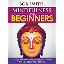 Mindfulness for Beginners: Change your life by living in the present Moment, find your peace and happiness (Mindfulness, Mindfulness Meditations, Happiness, Stress management, Anxiety)
