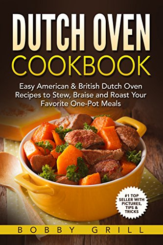 Dutch Oven Cookbook: 25 Easy American & British Dutch Oven Recipes to Stew, Braise and Roast Your Favorite One-Pot Meals by Bobby Grill