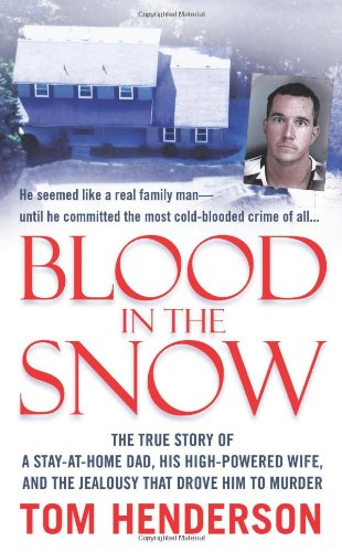Blood in the Snow: The True Story of a Stay-at-Home Dad, his High-Powered Wife, and the Jealousy that Drove him to Murder (St. Martin's True Crime Library)