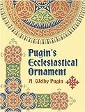 Pugin's Ecclesiastical Ornament, A. Welby Pugin, 0486440028