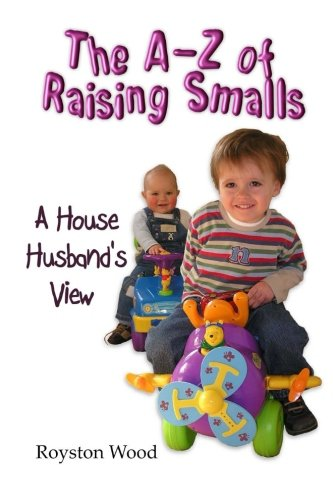 Download The A-Z of Raising Smalls - A House Husband's View: The truth about parenting kids by a full time house husband and father of three children PDF