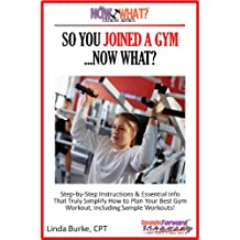 So You Joined A Gym...Now What? Step-by-Step Instructions & Essential Info That Truly Simplify How to Plan Your Best Gym Workouts, Including Sample Workouts! (The Now What? Fitness Series Book 5)
